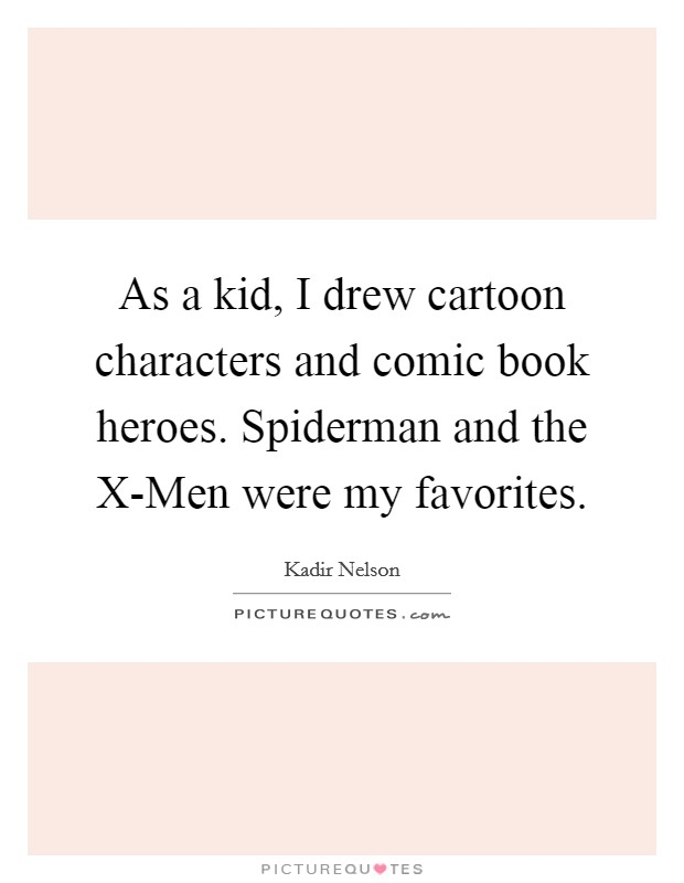 As a kid, I drew cartoon characters and comic book heroes. Spiderman and the X-Men were my favorites Picture Quote #1