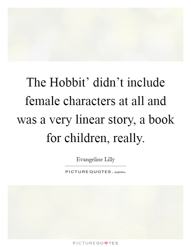 The Hobbit' didn't include female characters at all and was a very linear story, a book for children, really Picture Quote #1