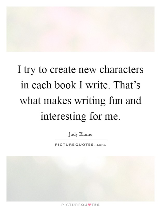 I try to create new characters in each book I write. That's what makes writing fun and interesting for me Picture Quote #1