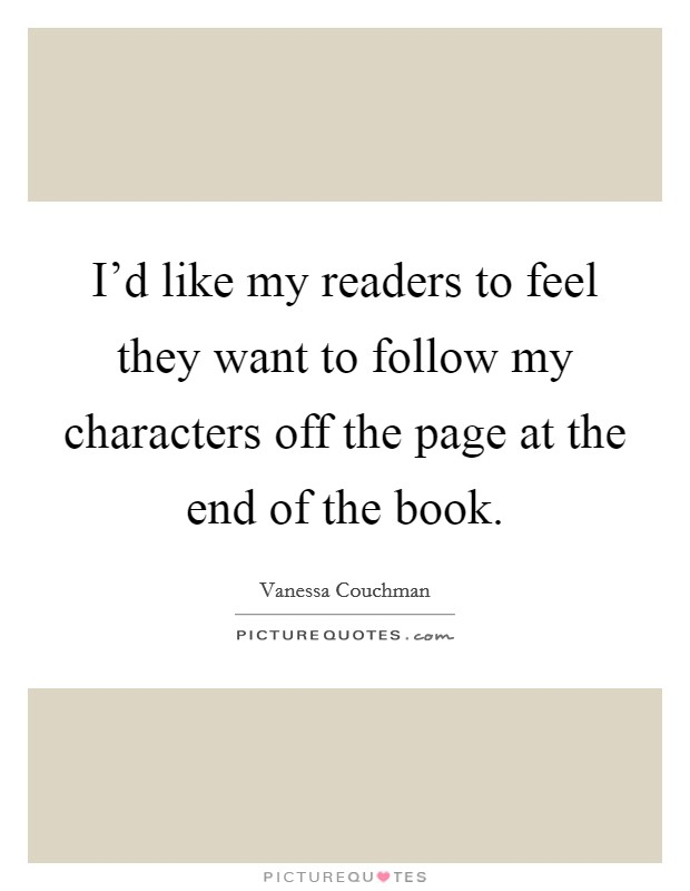 I'd like my readers to feel they want to follow my characters off the page at the end of the book Picture Quote #1