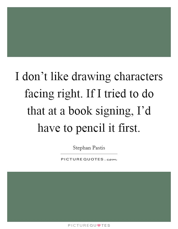 I don't like drawing characters facing right. If I tried to do that at a book signing, I'd have to pencil it first Picture Quote #1
