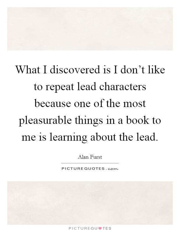 What I discovered is I don't like to repeat lead characters because one of the most pleasurable things in a book to me is learning about the lead Picture Quote #1