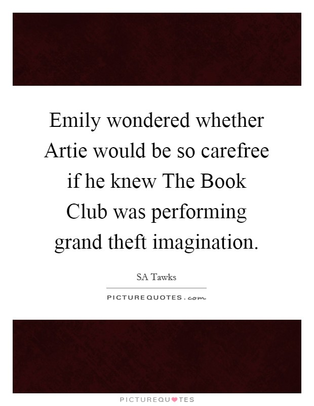 Emily wondered whether Artie would be so carefree if he knew The Book Club was performing grand theft imagination Picture Quote #1