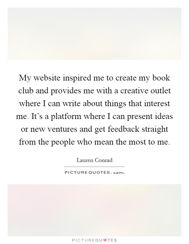 My website inspired me to create my book club and provides me with a creative outlet where I can write about things that interest me. It's a platform where I can present ideas or new ventures and get feedback straight from the people who mean the most to me Picture Quote #1