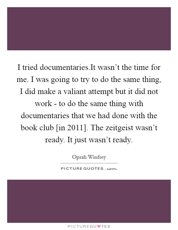 I tried documentaries.It wasn't the time for me. I was going to try to do the same thing, I did make a valiant attempt but it did not work - to do the same thing with documentaries that we had done with the book club [in 2011]. The zeitgeist wasn't ready. It just wasn't ready Picture Quote #1
