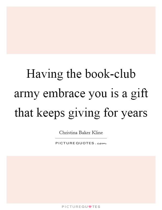 Having the book-club army embrace you is a gift that keeps giving for years Picture Quote #1