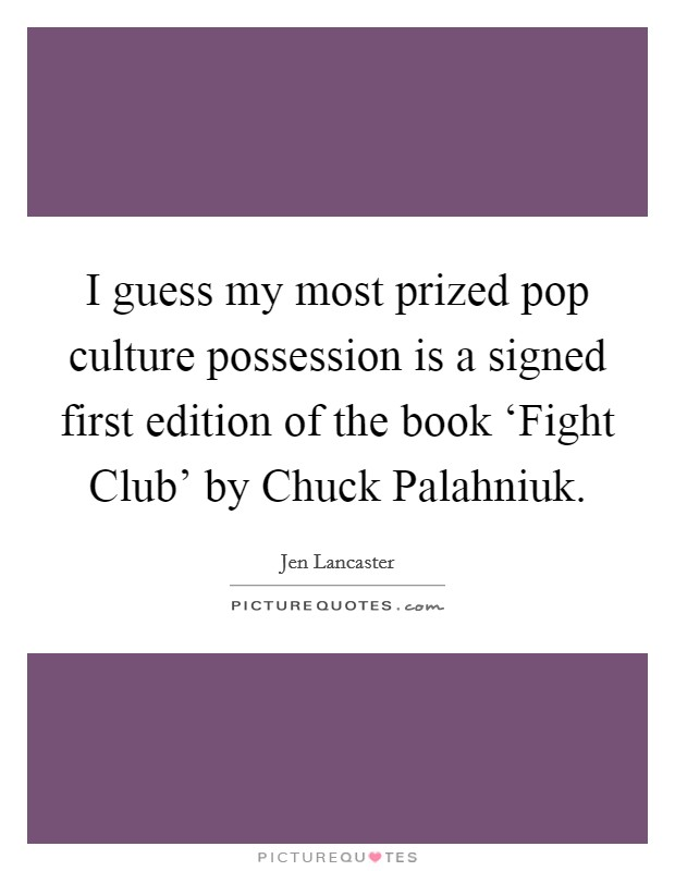 I guess my most prized pop culture possession is a signed first edition of the book 'Fight Club' by Chuck Palahniuk Picture Quote #1