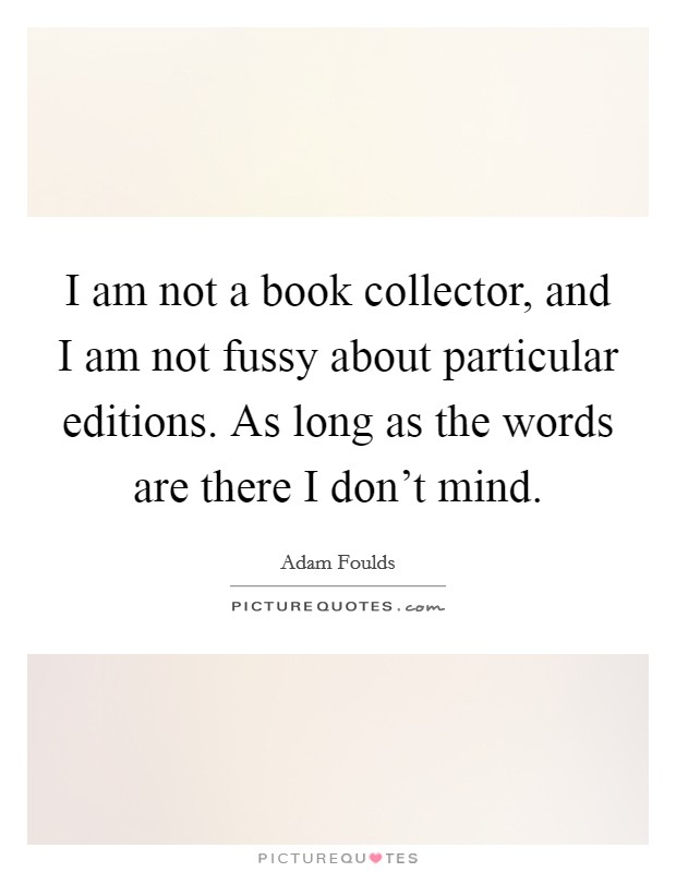 I am not a book collector, and I am not fussy about particular editions. As long as the words are there I don't mind Picture Quote #1