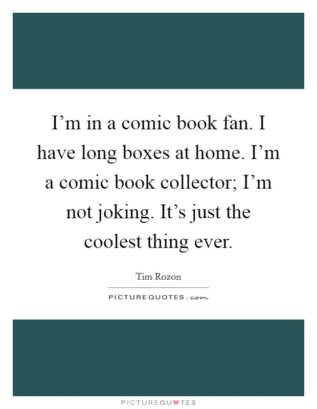 I'm in a comic book fan. I have long boxes at home. I'm a comic book collector; I'm not joking. It's just the coolest thing ever Picture Quote #1