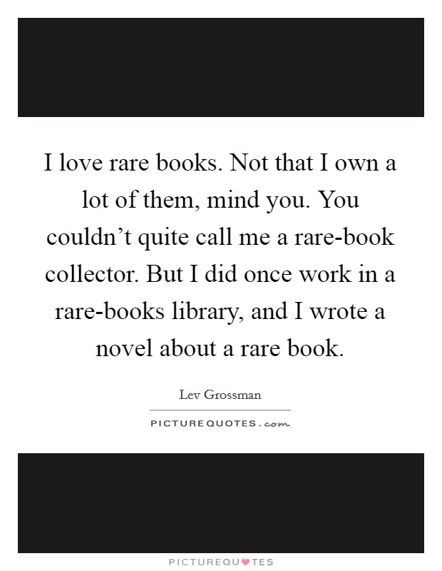 I love rare books. Not that I own a lot of them, mind you. You couldn't quite call me a rare-book collector. But I did once work in a rare-books library, and I wrote a novel about a rare book Picture Quote #1