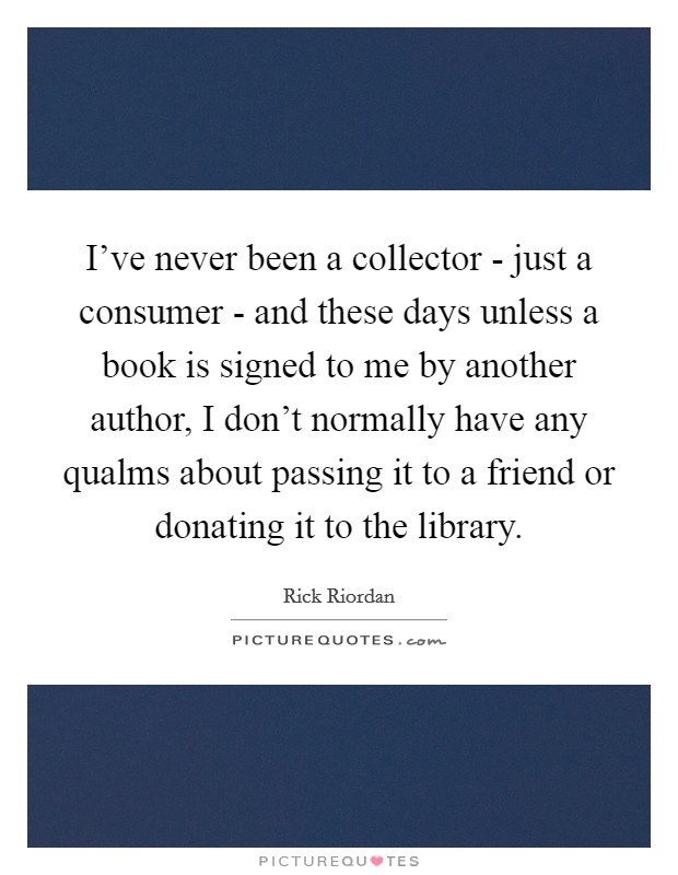 I've never been a collector - just a consumer - and these days unless a book is signed to me by another author, I don't normally have any qualms about passing it to a friend or donating it to the library Picture Quote #1