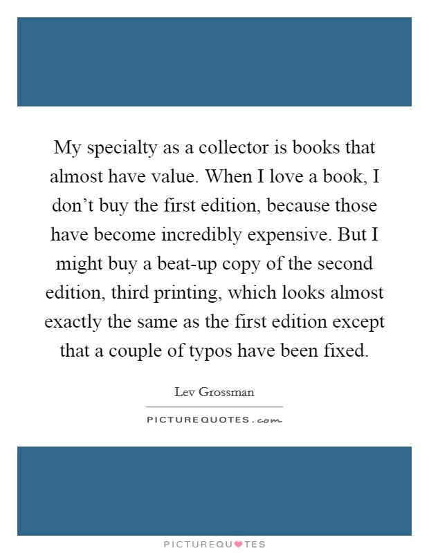 My specialty as a collector is books that almost have value. When I love a book, I don't buy the first edition, because those have become incredibly expensive. But I might buy a beat-up copy of the second edition, third printing, which looks almost exactly the same as the first edition except that a couple of typos have been fixed Picture Quote #1