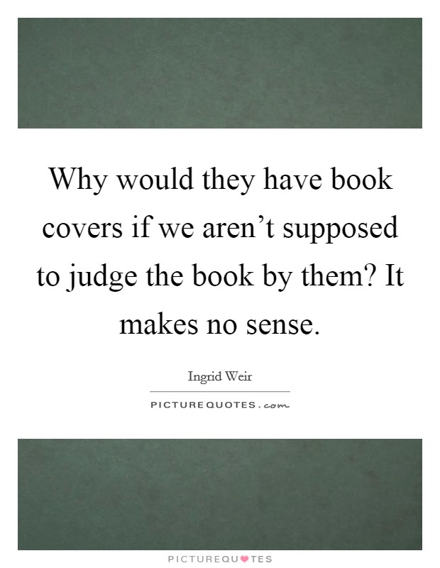 Why would they have book covers if we aren't supposed to judge the book by them? It makes no sense Picture Quote #1
