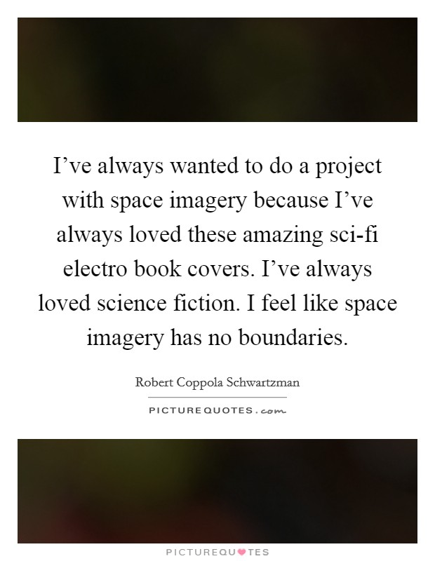 I've always wanted to do a project with space imagery because I've always loved these amazing sci-fi electro book covers. I've always loved science fiction. I feel like space imagery has no boundaries Picture Quote #1