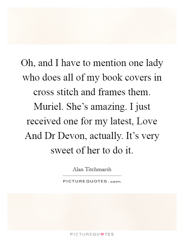 Oh, and I have to mention one lady who does all of my book covers in cross stitch and frames them. Muriel. She's amazing. I just received one for my latest, Love And Dr Devon, actually. It's very sweet of her to do it Picture Quote #1