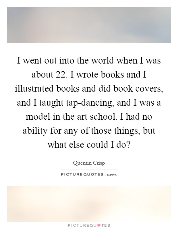 I went out into the world when I was about 22. I wrote books and I illustrated books and did book covers, and I taught tap-dancing, and I was a model in the art school. I had no ability for any of those things, but what else could I do? Picture Quote #1