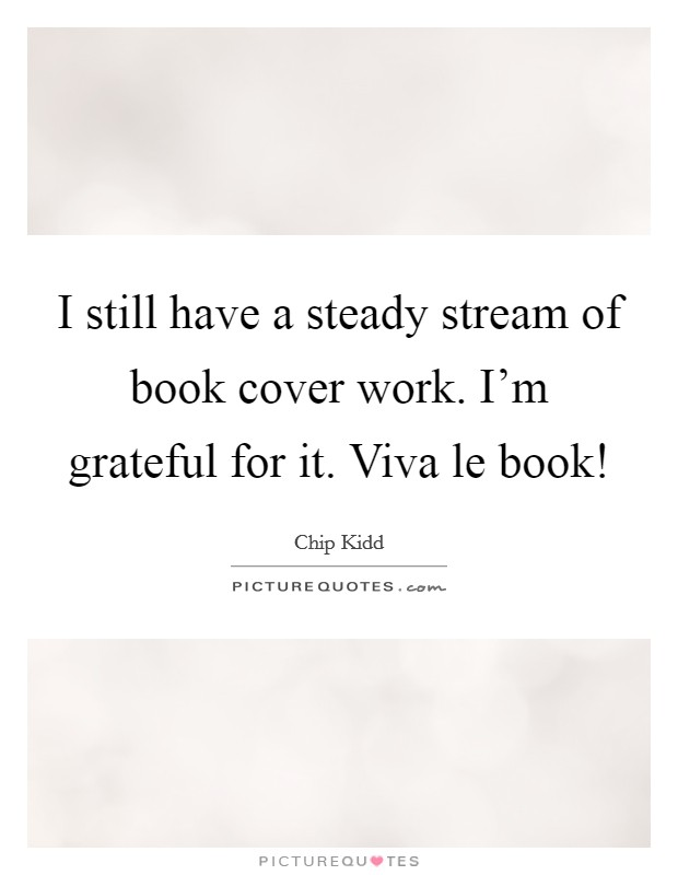 I still have a steady stream of book cover work. I'm grateful for it. Viva le book! Picture Quote #1