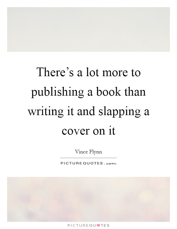 There's a lot more to publishing a book than writing it and slapping a cover on it Picture Quote #1