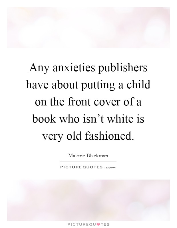 Any anxieties publishers have about putting a child on the front cover of a book who isn't white is very old fashioned Picture Quote #1