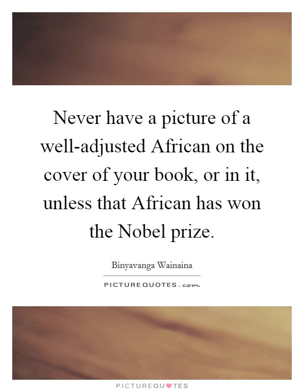 Never have a picture of a well-adjusted African on the cover of your book, or in it, unless that African has won the Nobel prize Picture Quote #1