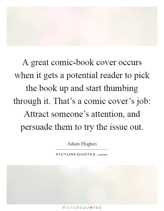 A great comic-book cover occurs when it gets a potential reader to pick the book up and start thumbing through it. That's a comic cover's job: Attract someone's attention, and persuade them to try the issue out Picture Quote #1