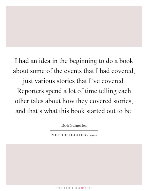 I had an idea in the beginning to do a book about some of the events that I had covered, just various stories that I've covered. Reporters spend a lot of time telling each other tales about how they covered stories, and that's what this book started out to be Picture Quote #1