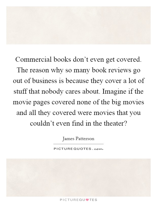 Commercial books don't even get covered. The reason why so many book reviews go out of business is because they cover a lot of stuff that nobody cares about. Imagine if the movie pages covered none of the big movies and all they covered were movies that you couldn't even find in the theater? Picture Quote #1