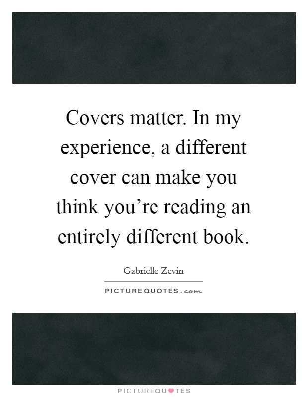 Covers matter. In my experience, a different cover can make you think you're reading an entirely different book Picture Quote #1