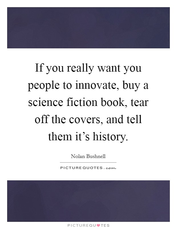 If you really want you people to innovate, buy a science fiction book, tear off the covers, and tell them it's history Picture Quote #1