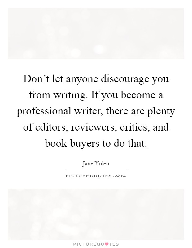 Don't let anyone discourage you from writing. If you become a professional writer, there are plenty of editors, reviewers, critics, and book buyers to do that Picture Quote #1