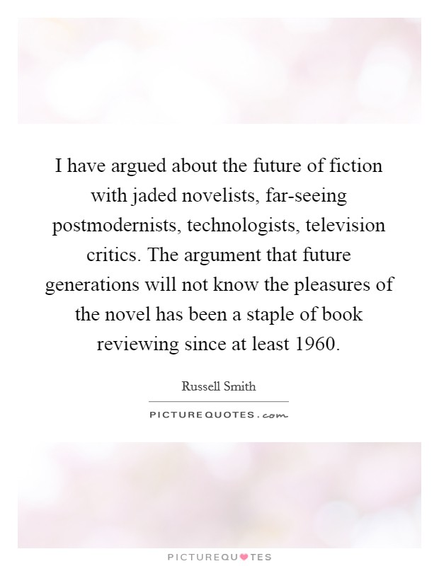 I have argued about the future of fiction with jaded novelists, far-seeing postmodernists, technologists, television critics. The argument that future generations will not know the pleasures of the novel has been a staple of book reviewing since at least 1960 Picture Quote #1