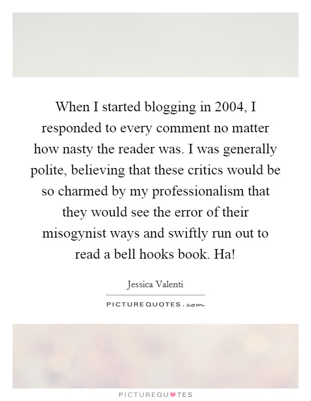 When I started blogging in 2004, I responded to every comment no matter how nasty the reader was. I was generally polite, believing that these critics would be so charmed by my professionalism that they would see the error of their misogynist ways and swiftly run out to read a bell hooks book. Ha! Picture Quote #1