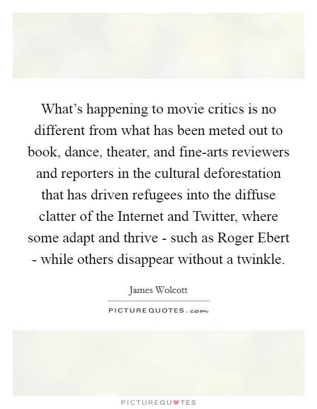 What's happening to movie critics is no different from what has been meted out to book, dance, theater, and fine-arts reviewers and reporters in the cultural deforestation that has driven refugees into the diffuse clatter of the Internet and Twitter, where some adapt and thrive - such as Roger Ebert - while others disappear without a twinkle. Picture Quote #1