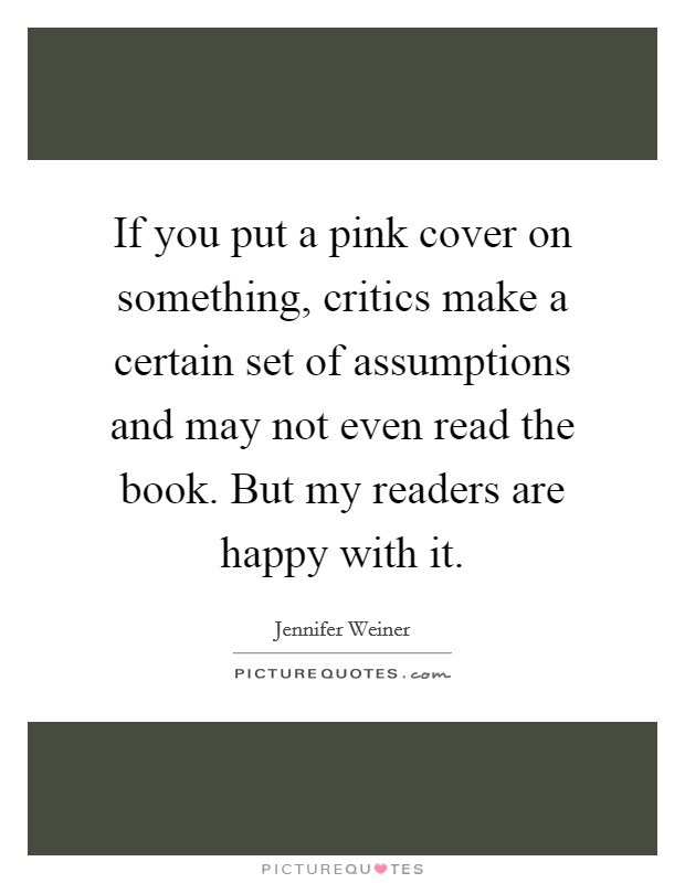 If you put a pink cover on something, critics make a certain set of assumptions and may not even read the book. But my readers are happy with it Picture Quote #1