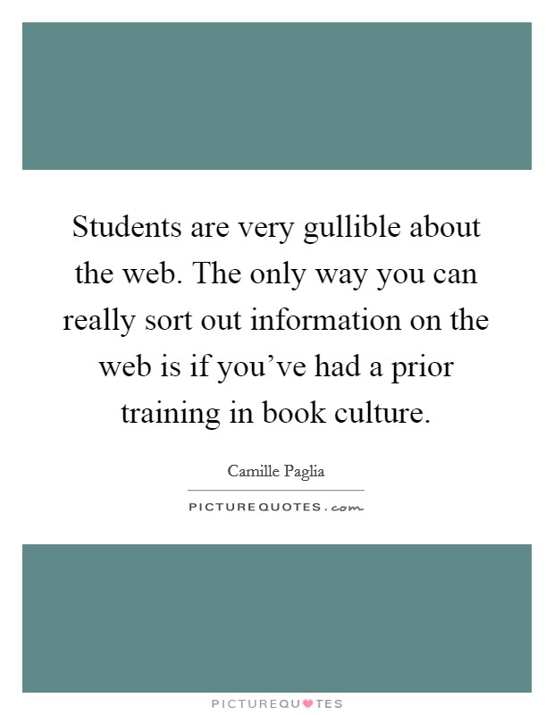 Students are very gullible about the web. The only way you can really sort out information on the web is if you've had a prior training in book culture Picture Quote #1