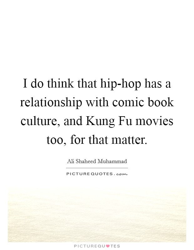 I do think that hip-hop has a relationship with comic book culture, and Kung Fu movies too, for that matter Picture Quote #1