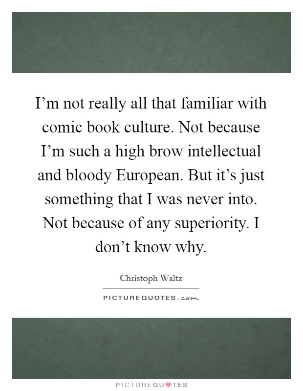 I'm not really all that familiar with comic book culture. Not because I'm such a high brow intellectual and bloody European. But it's just something that I was never into. Not because of any superiority. I don't know why Picture Quote #1