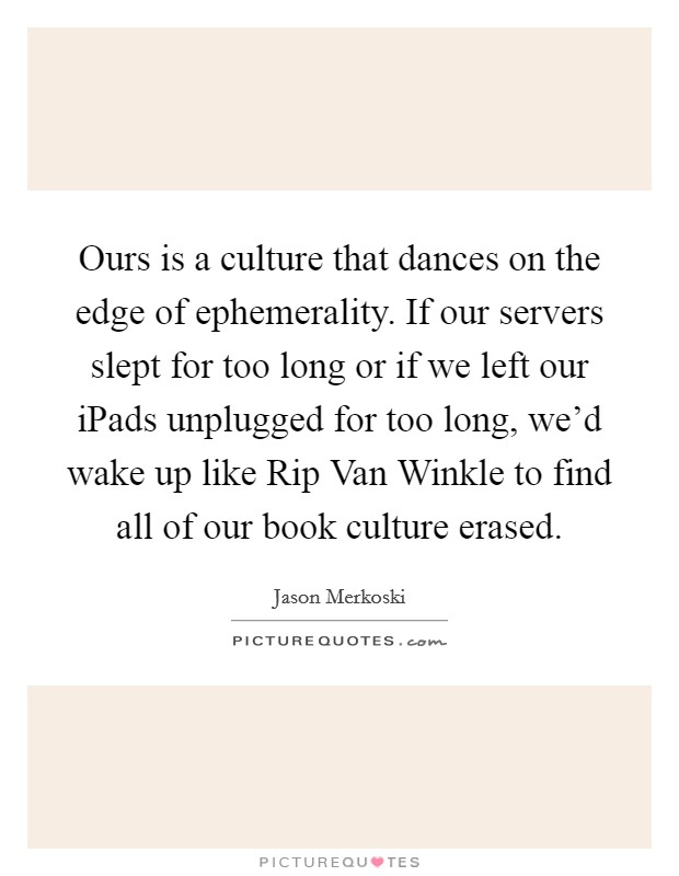 Ours is a culture that dances on the edge of ephemerality. If our servers slept for too long or if we left our iPads unplugged for too long, we'd wake up like Rip Van Winkle to find all of our book culture erased Picture Quote #1