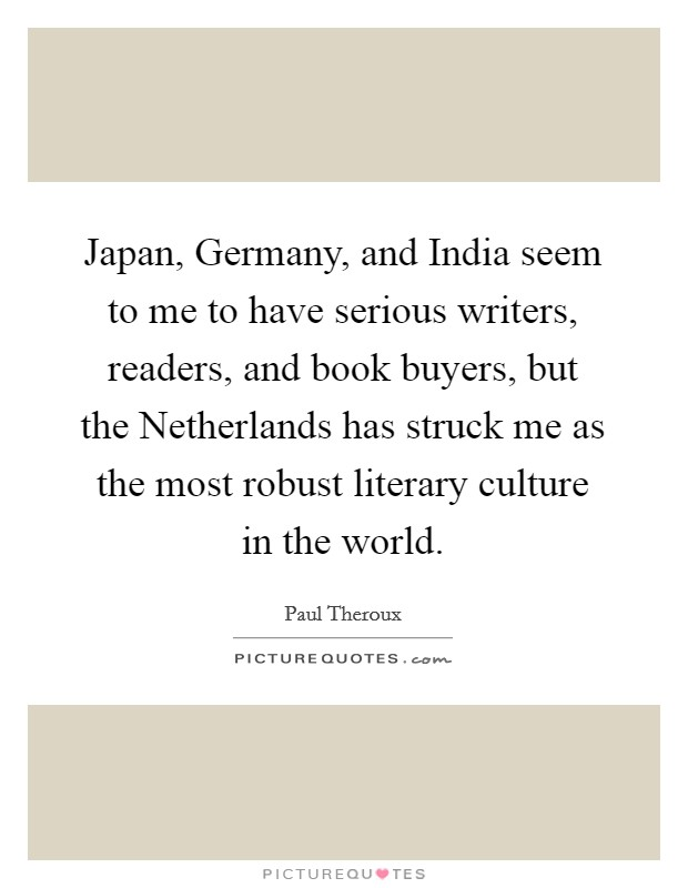 Japan, Germany, and India seem to me to have serious writers, readers, and book buyers, but the Netherlands has struck me as the most robust literary culture in the world Picture Quote #1