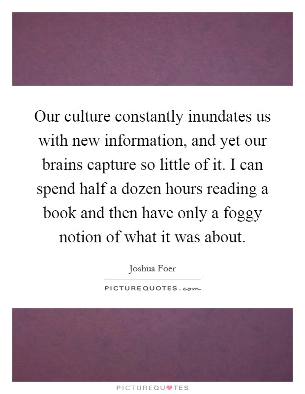 Our culture constantly inundates us with new information, and yet our brains capture so little of it. I can spend half a dozen hours reading a book and then have only a foggy notion of what it was about Picture Quote #1