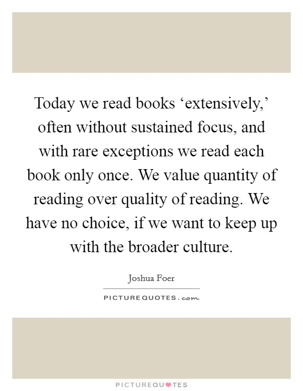 Today we read books 'extensively,' often without sustained focus, and with rare exceptions we read each book only once. We value quantity of reading over quality of reading. We have no choice, if we want to keep up with the broader culture Picture Quote #1