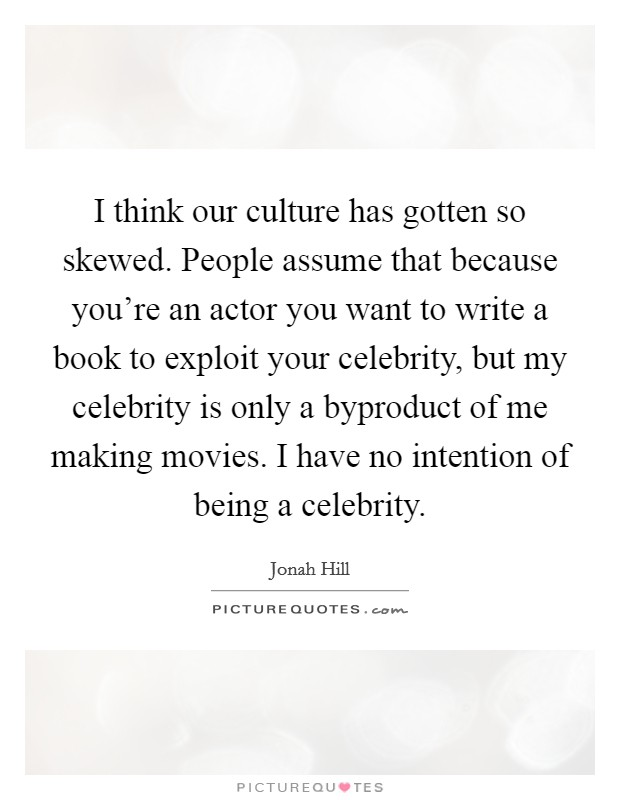 I think our culture has gotten so skewed. People assume that because you're an actor you want to write a book to exploit your celebrity, but my celebrity is only a byproduct of me making movies. I have no intention of being a celebrity Picture Quote #1