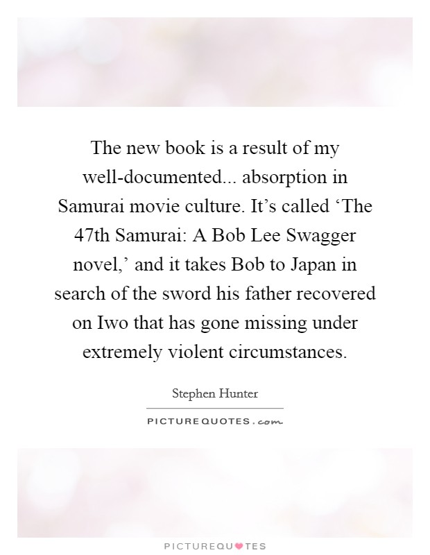 The new book is a result of my well-documented... absorption in Samurai movie culture. It's called 'The 47th Samurai: A Bob Lee Swagger novel,' and it takes Bob to Japan in search of the sword his father recovered on Iwo that has gone missing under extremely violent circumstances Picture Quote #1