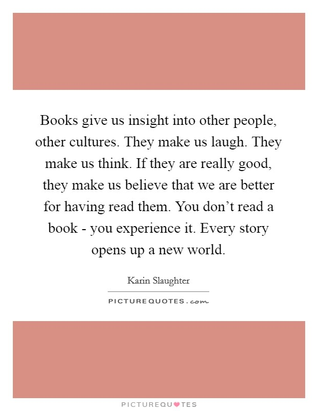 Books give us insight into other people, other cultures. They make us laugh. They make us think. If they are really good, they make us believe that we are better for having read them. You don't read a book - you experience it. Every story opens up a new world Picture Quote #1