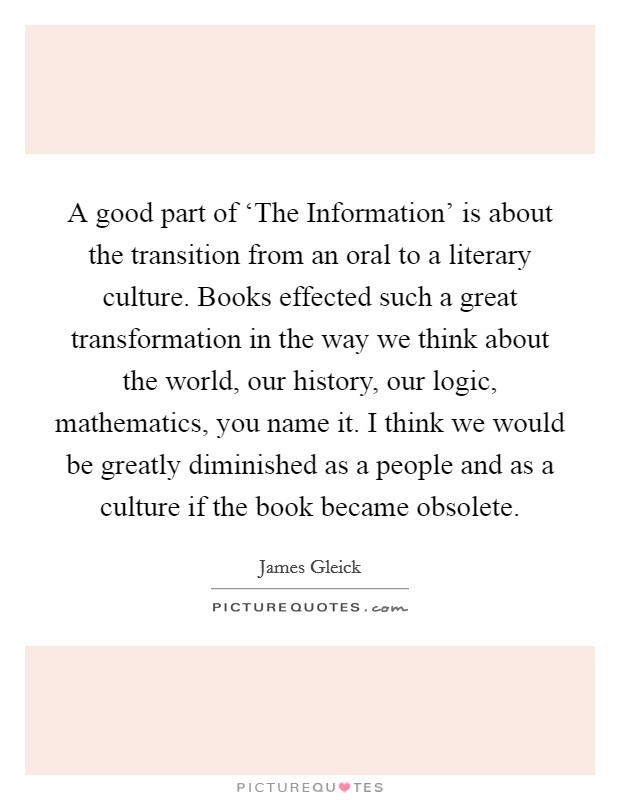 A good part of 'The Information' is about the transition from an oral to a literary culture. Books effected such a great transformation in the way we think about the world, our history, our logic, mathematics, you name it. I think we would be greatly diminished as a people and as a culture if the book became obsolete Picture Quote #1