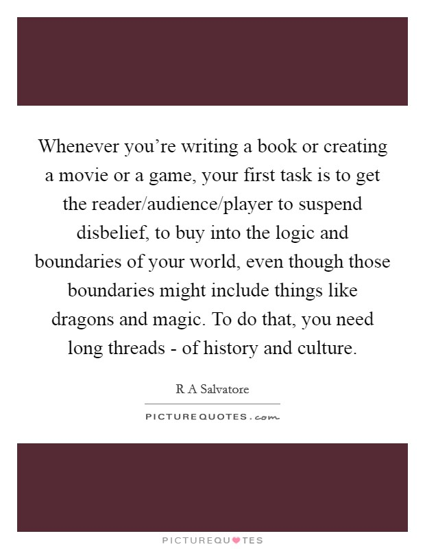 Whenever you're writing a book or creating a movie or a game, your first task is to get the reader/audience/player to suspend disbelief, to buy into the logic and boundaries of your world, even though those boundaries might include things like dragons and magic. To do that, you need long threads - of history and culture Picture Quote #1