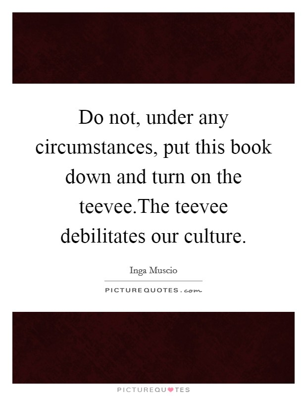 Do not, under any circumstances, put this book down and turn on the teevee.The teevee debilitates our culture Picture Quote #1