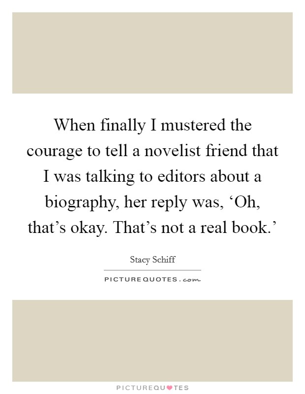 When finally I mustered the courage to tell a novelist friend that I was talking to editors about a biography, her reply was, 'Oh, that's okay. That's not a real book.' Picture Quote #1