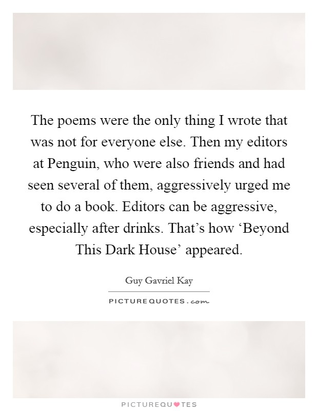 The poems were the only thing I wrote that was not for everyone else. Then my editors at Penguin, who were also friends and had seen several of them, aggressively urged me to do a book. Editors can be aggressive, especially after drinks. That's how 'Beyond This Dark House' appeared Picture Quote #1