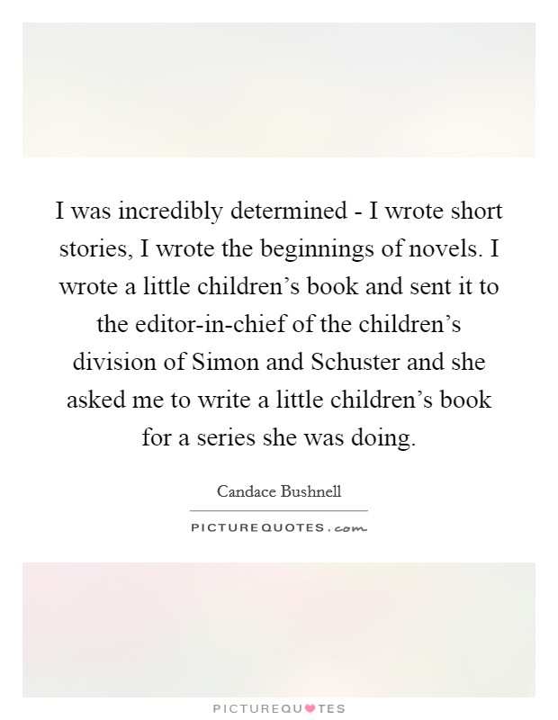 I was incredibly determined - I wrote short stories, I wrote the beginnings of novels. I wrote a little children's book and sent it to the editor-in-chief of the children's division of Simon and Schuster and she asked me to write a little children's book for a series she was doing Picture Quote #1